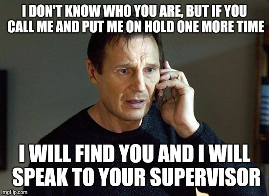 Liam Neeson Taken 2 Meme | I DON'T KNOW WHO YOU ARE, BUT IF YOU CALL ME AND PUT ME ON HOLD ONE MORE TIME I WILL FIND YOU AND I WILL SPEAK TO YOUR SUPERVISOR | image tagged in memes,liam neeson taken 2 | made w/ Imgflip meme maker