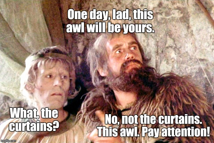 One day, lad, this awl will be yours. What, the curtains? No, not the curtains. This awl. Pay attention! | made w/ Imgflip meme maker