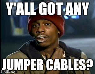 Y'all Got Any More Of That | Y'ALL GOT ANY JUMPER CABLES? | image tagged in memes,yall got any more of,dave chapelle,car memes | made w/ Imgflip meme maker