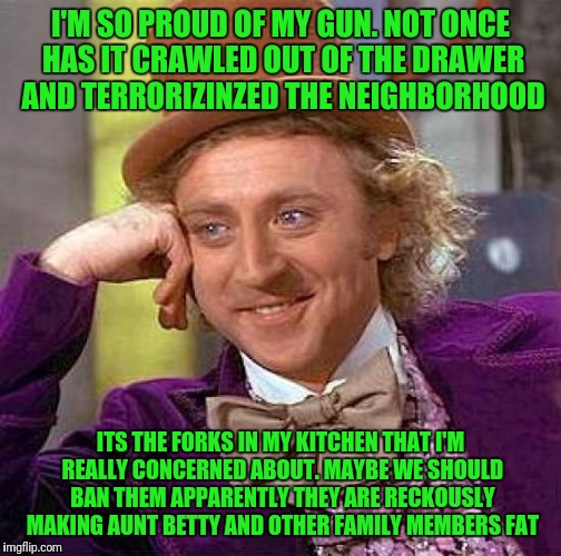 Creepy Condescending Wonka | I'M SO PROUD OF MY GUN. NOT ONCE HAS IT CRAWLED OUT OF THE DRAWER AND TERRORIZINZED THE NEIGHBORHOOD ITS THE FORKS IN MY KITCHEN THAT I'M RE | image tagged in memes,creepy condescending wonka | made w/ Imgflip meme maker