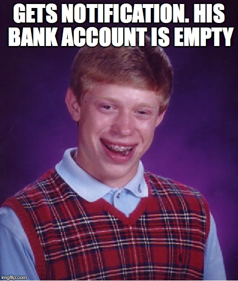 Bad Luck Brian Meme | GETS NOTIFICATION. HIS BANK ACCOUNT IS EMPTY | image tagged in memes,bad luck brian | made w/ Imgflip meme maker