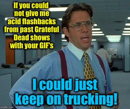 That Would Be Great Meme | If you could not give me acid flashbacks from past Grateful Dead shows with your GIF's I could just keep on trucking! | image tagged in memes,that would be great | made w/ Imgflip meme maker
