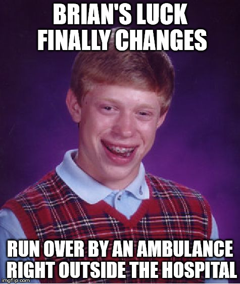 Bad Luck Brian Meme | BRIAN'S LUCK FINALLY CHANGES RUN OVER BY AN AMBULANCE RIGHT OUTSIDE THE HOSPITAL | image tagged in memes,bad luck brian | made w/ Imgflip meme maker