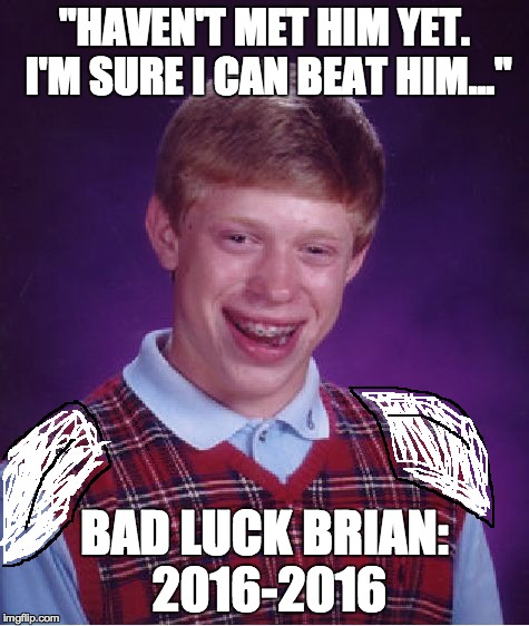 "Bad Luck Brian Meme | ""HAVEN'T MET HIM YET. I'M SURE I CAN BEAT HIM..."" BAD LUCK BRIAN: 2016-2016 