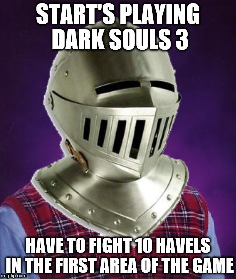 START'S PLAYING DARK SOULS 3 HAVE TO FIGHT 10 HAVELS IN THE FIRST AREA OF THE GAME | made w/ Imgflip meme maker