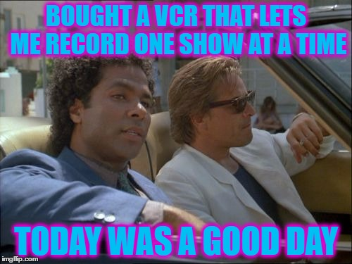 How did they manage? :) | BOUGHT A VCR THAT LETS ME RECORD ONE SHOW AT A TIME TODAY WAS A GOOD DAY | image tagged in miami vice today was a good day,memes,vcr,miami vice,tv,80s technology | made w/ Imgflip meme maker