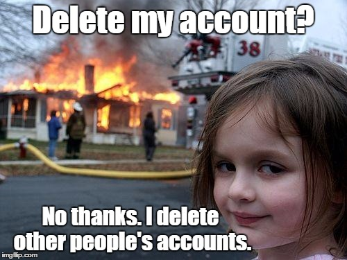 Disaster Girl Meme | Delete my account? No thanks. I delete other people's accounts. | image tagged in memes,disaster girl | made w/ Imgflip meme maker