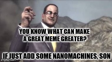 New template: nanomachines, son | YOU KNOW WHAT CAN MAKE A GREAT MEME GREATER? IF JUST ADD SOME NANOMACHINES, SON | image tagged in nanomachines,son,new meme template,memes | made w/ Imgflip meme maker