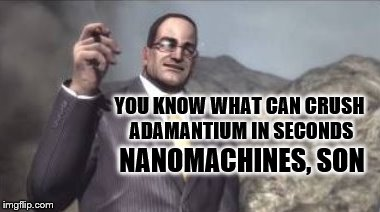 nanomachines, son | YOU KNOW WHAT CAN CRUSH ADAMANTIUM IN SECONDS NANOMACHINES, SON | image tagged in nanomachines,son | made w/ Imgflip meme maker