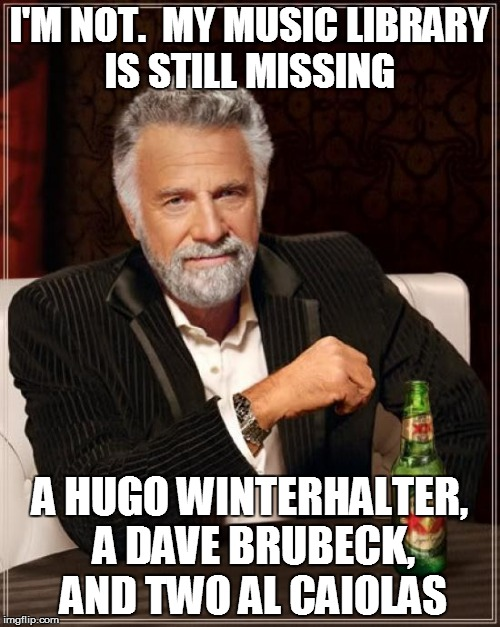 The Most Interesting Man In The World Meme | I'M NOT.  MY MUSIC LIBRARY IS STILL MISSING A HUGO WINTERHALTER, A DAVE BRUBECK, AND TWO AL CAIOLAS | image tagged in memes,the most interesting man in the world | made w/ Imgflip meme maker