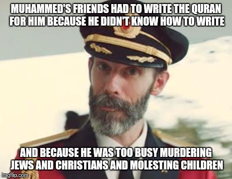 MUHAMMED'S FRIENDS HAD TO WRITE THE QURAN FOR HIM BECAUSE HE DIDN'T KNOW HOW TO WRITE AND BECAUSE HE WAS TOO BUSY MURDERING JEWS AND CHRISTI | made w/ Imgflip meme maker