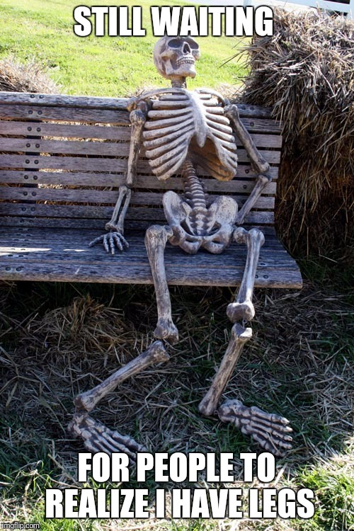 STILL WAITING FOR PEOPLE TO REALIZE I HAVE LEGS | image tagged in waiting skeleton | made w/ Imgflip meme maker