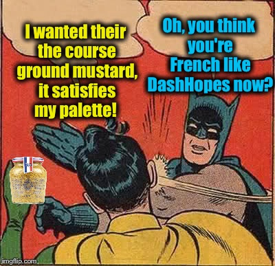 Batman Slapping Robin Meme | I wanted their the course ground mustard, it satisfies my palette! Oh, you think you're French like DashHopes now? | image tagged in memes,batman slapping robin | made w/ Imgflip meme maker