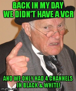 Back In My Day Meme | BACK IN MY DAY WE DIDN'T HAVE A VCR AND WE ONLY HAD 4 CHANNELS IN BLACK & WHITE! | image tagged in memes,back in my day | made w/ Imgflip meme maker