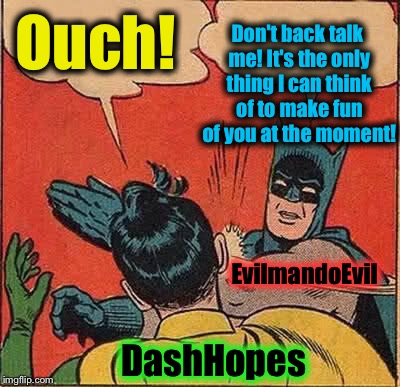 Batman Slapping Robin Meme | Ouch! Don't back talk me! It's the only thing I can think of to make fun of you at the moment! EvilmandoEvil DashHopes | image tagged in memes,batman slapping robin | made w/ Imgflip meme maker