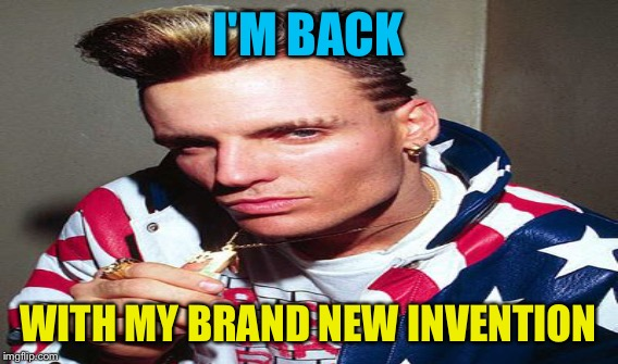 I'M BACK WITH MY BRAND NEW INVENTION | made w/ Imgflip meme maker