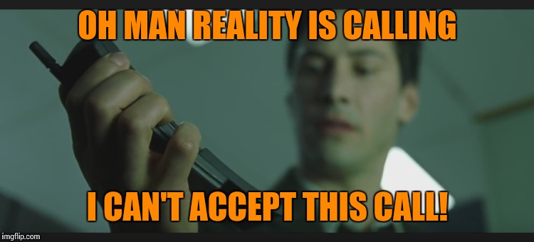 OH MAN REALITY IS CALLING I CAN'T ACCEPT THIS CALL! | made w/ Imgflip meme maker