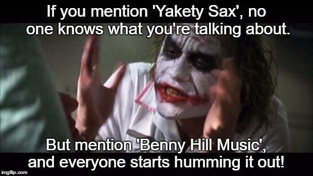 I know this to be true in a lot of cases  | If you mention 'Yakety Sax', no one knows what you're talking about. But mention 'Benny Hill Music', and everyone starts humming it out! | image tagged in memes,and everybody loses their minds,benny hill | made w/ Imgflip meme maker