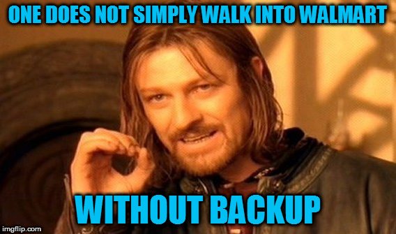 One Does Not Simply Meme | ONE DOES NOT SIMPLY WALK INTO WALMART WITHOUT BACKUP | image tagged in memes,one does not simply | made w/ Imgflip meme maker