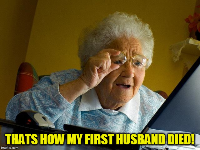 Grandma Finds The Internet Meme | THATS HOW MY FIRST HUSBAND DIED! | image tagged in memes,grandma finds the internet | made w/ Imgflip meme maker