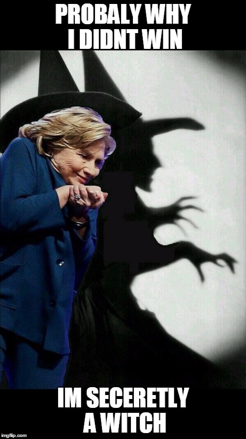Hillary Clinton Emails |  PROBALY WHY I DIDNT WIN; IM SECERETLY A WITCH | image tagged in hillary clinton emails | made w/ Imgflip meme maker