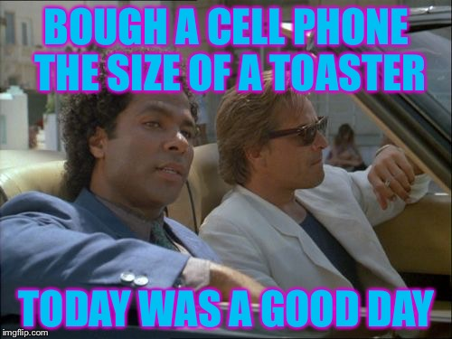 5 lb cell phones | BOUGH A CELL PHONE THE SIZE OF A TOASTER TODAY WAS A GOOD DAY | image tagged in miami vice,today was a good day,phone | made w/ Imgflip meme maker