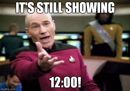 Picard Wtf Meme | IT'S STILL SHOWING 12:00! | image tagged in memes,picard wtf | made w/ Imgflip meme maker
