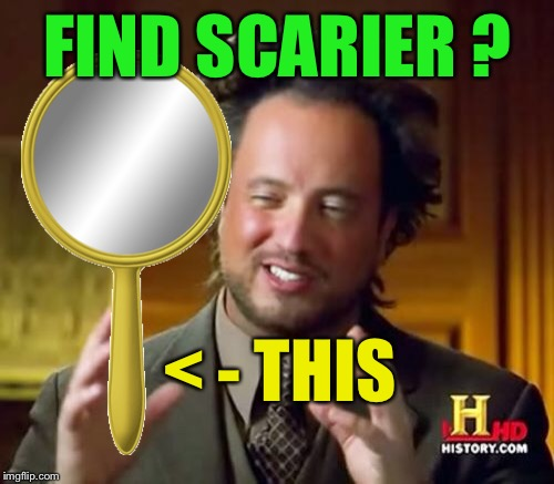 Ancient Aliens Meme | FIND SCARIER ? < - THIS | image tagged in memes,ancient aliens | made w/ Imgflip meme maker