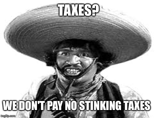 TAXES? WE DON'T PAY NO STINKING TAXES | made w/ Imgflip meme maker
