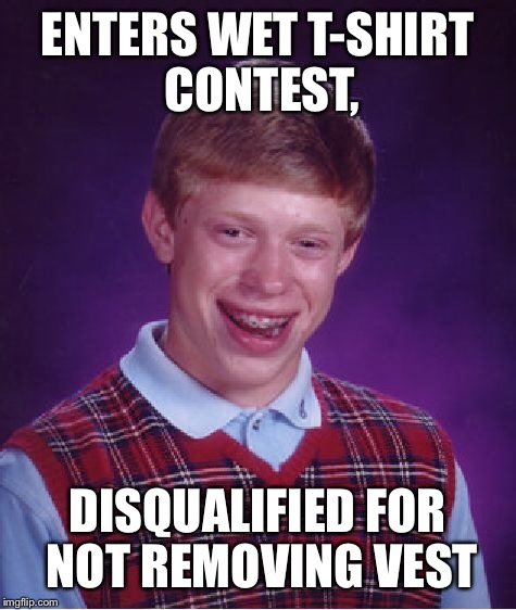 Bad Luck Brian Meme | ENTERS WET T-SHIRT CONTEST, DISQUALIFIED FOR NOT REMOVING VEST | image tagged in memes,bad luck brian | made w/ Imgflip meme maker