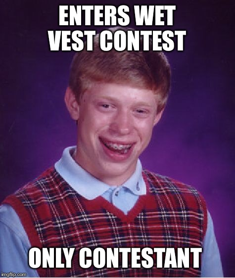 Bad Luck Brian Meme | ENTERS WET VEST CONTEST ONLY CONTESTANT | image tagged in memes,bad luck brian | made w/ Imgflip meme maker