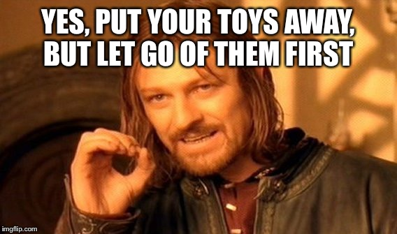 One Does Not Simply Meme | YES, PUT YOUR TOYS AWAY, BUT LET GO OF THEM FIRST | image tagged in memes,one does not simply | made w/ Imgflip meme maker