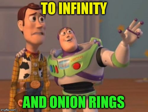 X, X Everywhere Meme | TO INFINITY AND ONION RINGS | image tagged in memes,x x everywhere | made w/ Imgflip meme maker