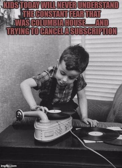 Playing vinyl records | KIDS TODAY WILL NEVER UNDERSTAND THE CONSTANT FEAR THAT WAS COLUMBIA HOUSE.......AND TRYING TO CANCEL A SUBSCRIPTION | image tagged in playing vinyl records,records,funny,funny memes,vintage | made w/ Imgflip meme maker