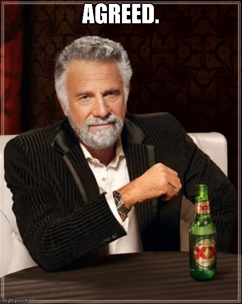 The Most Interesting Man In The World Meme | AGREED. | image tagged in memes,the most interesting man in the world | made w/ Imgflip meme maker