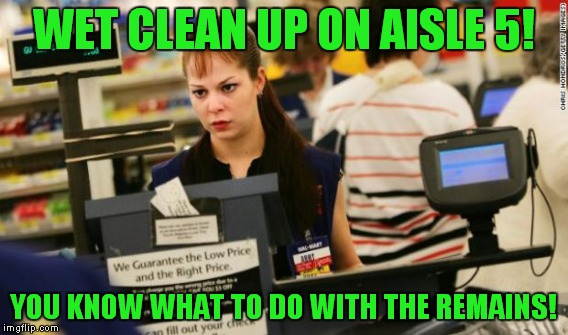 WET CLEAN UP ON AISLE 5! YOU KNOW WHAT TO DO WITH THE REMAINS! | made w/ Imgflip meme maker