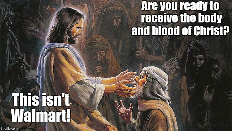 miracles...us1.jpg | Are you ready to receive the body and blood of Christ? This isn't Walmart! | image tagged in miraclesus1jpg | made w/ Imgflip meme maker