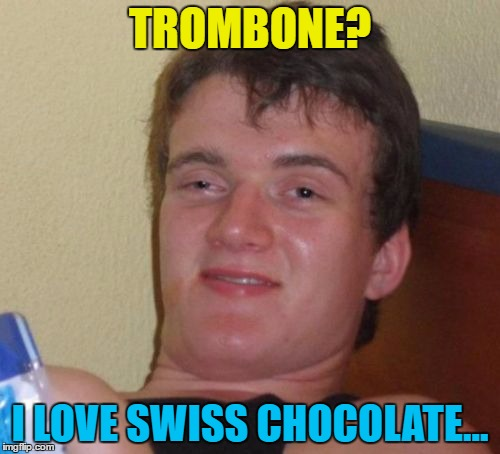 Toblerone? I love musical instuments... | TROMBONE? I LOVE SWISS CHOCOLATE... | image tagged in memes,10 guy,trombone,toblerone,music,chocolate | made w/ Imgflip meme maker