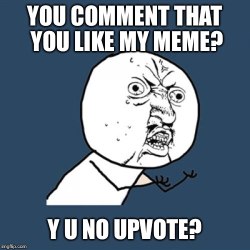 Y U No Meme | YOU COMMENT THAT YOU LIKE MY MEME? Y U NO UPVOTE? | image tagged in memes,y u no | made w/ Imgflip meme maker