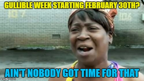 The joke is that it actually starts February 31st... :) | GULLIBLE WEEK STARTING FEBRUARY 30TH? AIN'T NOBODY GOT TIME FOR THAT | image tagged in memes,aint nobody got time for that,gullible,theme week,february 30th | made w/ Imgflip meme maker