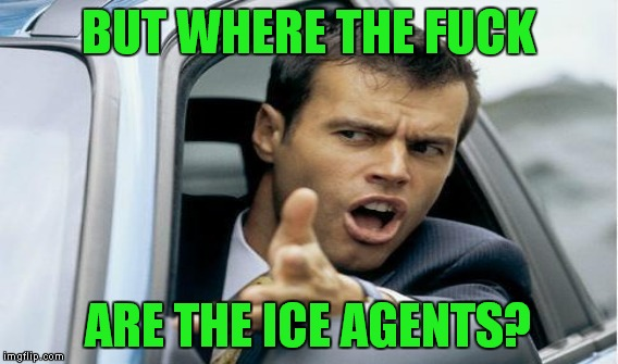 BUT WHERE THE F**K ARE THE ICE AGENTS? | made w/ Imgflip meme maker