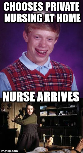 Who says medical care is declining? | CHOOSES PRIVATE NURSING AT HOME NURSE ARRIVES | image tagged in memes,bad luck brian,misery | made w/ Imgflip meme maker