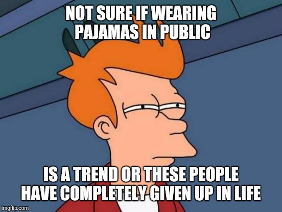 Futurama Fry Meme | NOT SURE IF WEARING PAJAMAS IN PUBLIC IS A TREND OR THESE PEOPLE HAVE COMPLETELY GIVEN UP IN LIFE | image tagged in memes,futurama fry | made w/ Imgflip meme maker