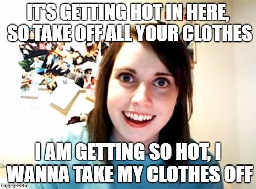 Who sang it better. Overly Attached Girlfriend or Nelly? | IT'S GETTING HOT IN HERE, SO TAKE OFF ALL YOUR CLOTHES I AM GETTING SO HOT, I WANNA TAKE MY CLOTHES OFF | image tagged in memes,overly attached girlfriend | made w/ Imgflip meme maker