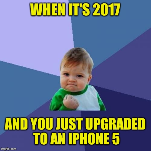 Keeping my priorities in check. | WHEN IT'S 2017 AND YOU JUST UPGRADED TO AN IPHONE 5 | image tagged in memes,success kid | made w/ Imgflip meme maker