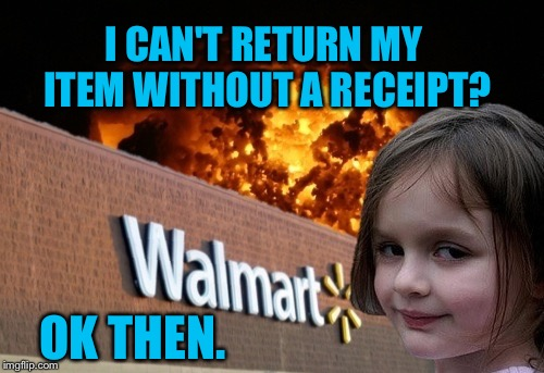 Walmart fire girl | I CAN'T RETURN MY ITEM WITHOUT A RECEIPT? OK THEN. | image tagged in walmart fire girl | made w/ Imgflip meme maker
