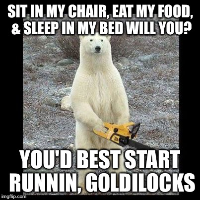 Chainsaw Bear Meme | SIT IN MY CHAIR, EAT MY FOOD, & SLEEP IN MY BED WILL YOU? YOU'D BEST START RUNNIN, GOLDILOCKS | image tagged in memes,chainsaw bear | made w/ Imgflip meme maker