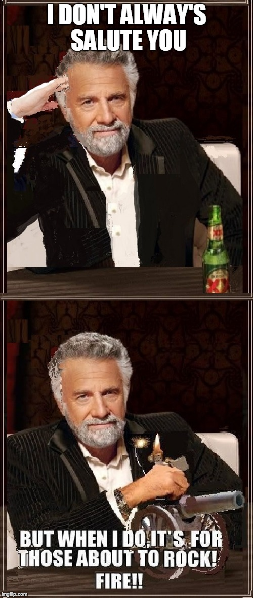 For those about to rock | I DON'T ALWAY'S SALUTE YOU | image tagged in funny,the most interesting man in the world,ac/dc,cannon,i dont always,rock | made w/ Imgflip meme maker