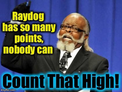 Too Damn High Meme | Raydog has so many points, nobody can Count That High! | image tagged in memes,too damn high | made w/ Imgflip meme maker