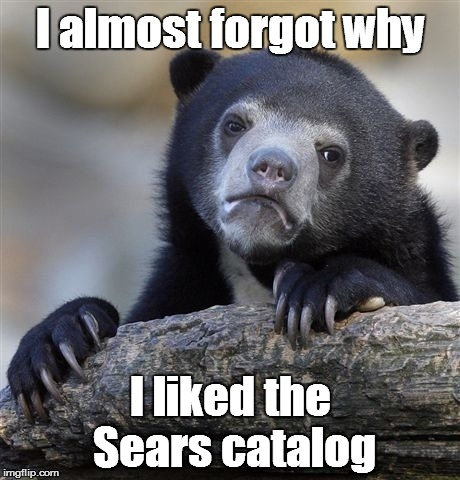 Confession Bear Meme | I almost forgot why I liked the Sears catalog | image tagged in memes,confession bear | made w/ Imgflip meme maker